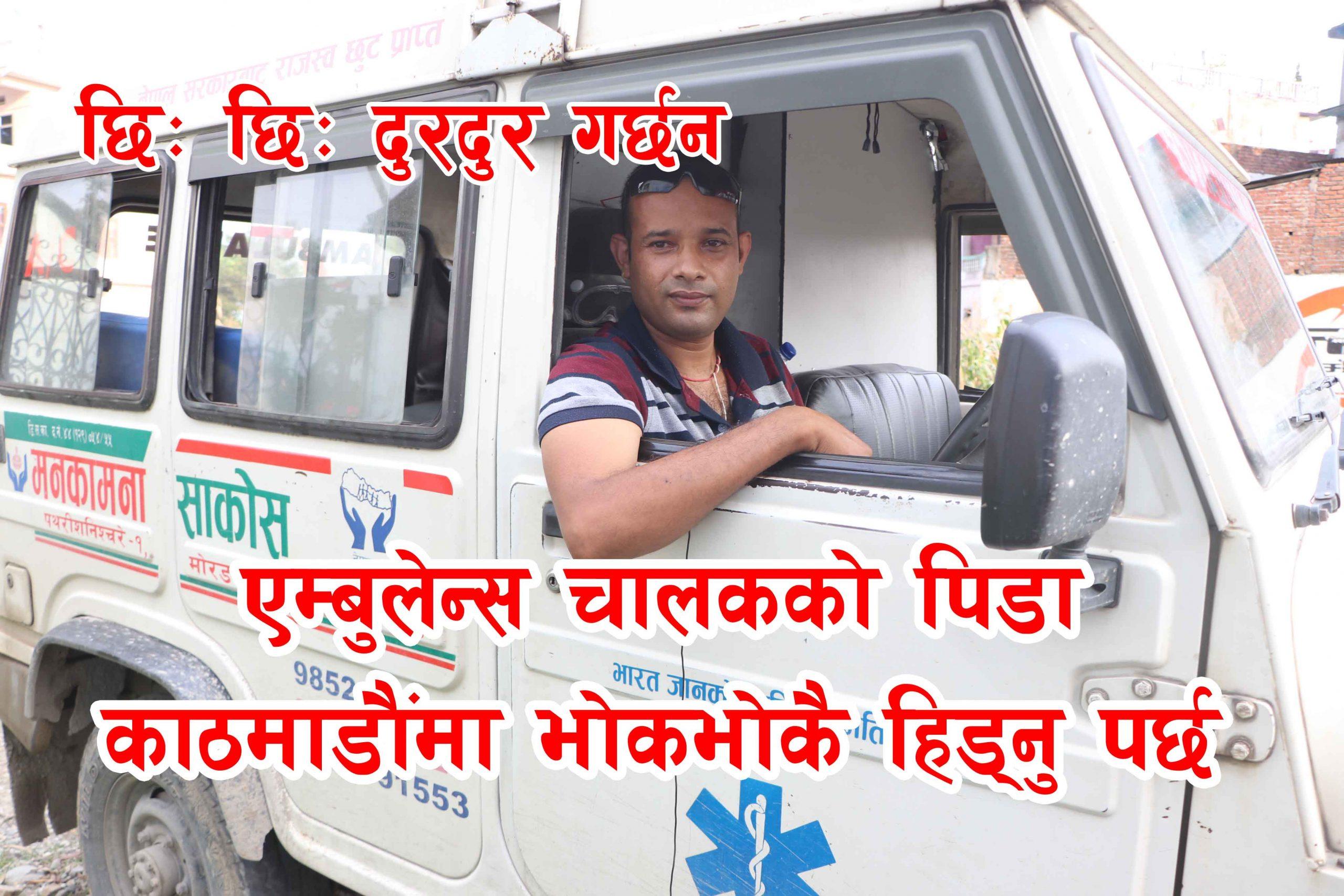 एम्बुलेन्स चालकको पिडा, काठमाडौंमा भोक भोकै हिड्नु पर्छ छिः छिः दुरदुर गर्छन । (भिडियो सहित)